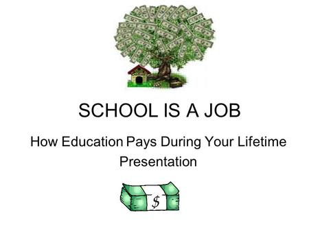 SCHOOL IS A JOB How Education Pays During Your Lifetime Presentation.