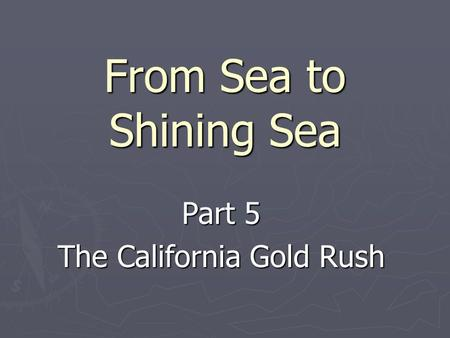 From Sea to Shining Sea Part 5 The California Gold Rush.