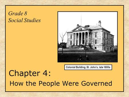 Grade 8 Social Studies Chapter 4: How the People Were Governed Colonial Building, St. John's, late 1800s.