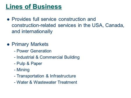 Lines of Business Provides full service construction and construction-related services in the USA, Canada, and internationally Primary Markets - Power.