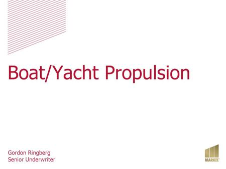 Boat/Yacht Propulsion Gordon Ringberg Senior Underwriter.