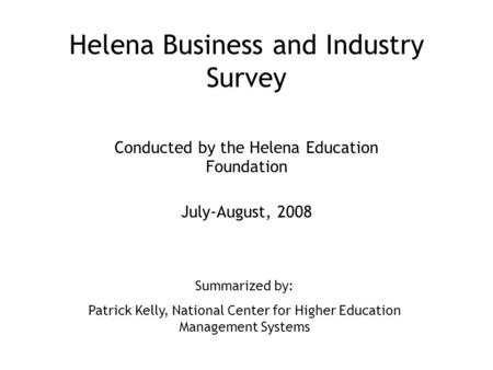 Helena Business and Industry Survey Conducted by the Helena Education Foundation July-August, 2008 Summarized by: Patrick Kelly, National Center for Higher.