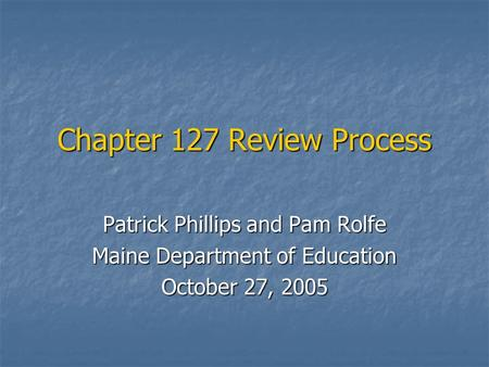 Chapter 127 Review Process Patrick Phillips and Pam Rolfe Maine Department of Education October 27, 2005.