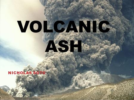 VOLCANIC ASH NICHOLAS SOTO. OVERVIEW What is Volcanic Ash? Material composition How is it made? Atmospheric Effects How it spreads Damages to ecosystem.