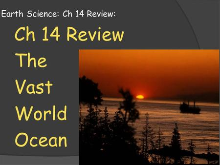 Earth Science: Ch 14 Review: Ch 14 Review The Vast World Ocean.