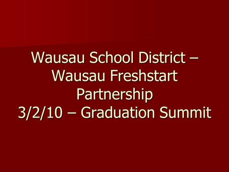 Wausau School District – Wausau Freshstart Partnership 3/2/10 – Graduation Summit.