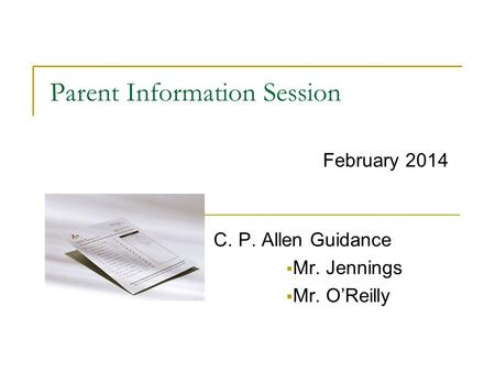 Parent Information Session C. P. Allen Guidance  Mr. Jennings  Mr. O'Reilly February 2014.