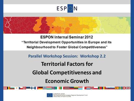 "Parallel Workshop Session: Workshop 2.2 Territorial Factors for Global Competitiveness and Economic Growth ESPON Internal Seminar 2012 ""Territorial Development."