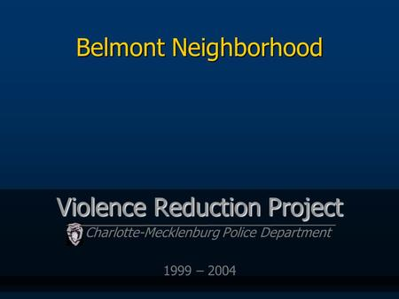 Belmont Neighborhood Violence Reduction Project Charlotte-Mecklenburg Police Department 1999 – 2004.