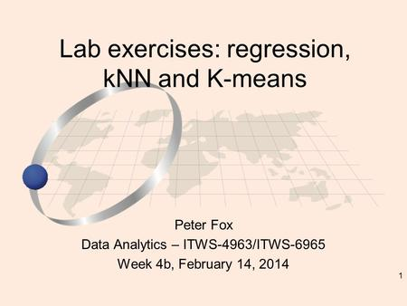 1 Peter Fox Data Analytics – ITWS-4963/ITWS-6965 Week 4b, February 14, 2014 Lab exercises: regression, kNN and K-means.