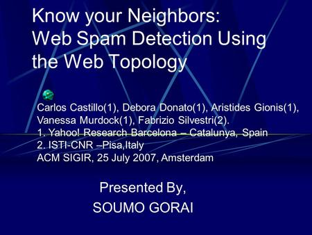 Know your Neighbors: Web Spam Detection Using the Web Topology Presented By, SOUMO GORAI Carlos Castillo(1), Debora Donato(1), Aristides Gionis(1), Vanessa.