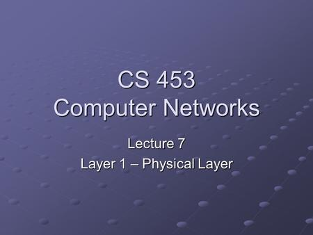 CS 453 Computer Networks Lecture 7 Layer 1 – Physical Layer.