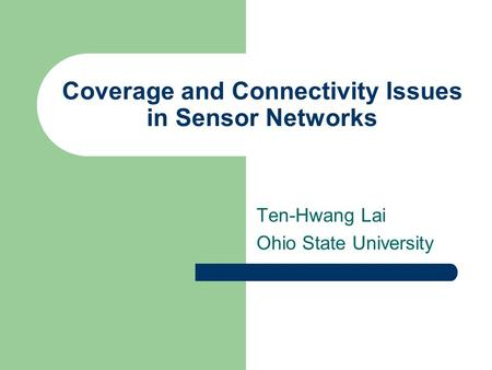 Coverage and Connectivity Issues in Sensor Networks Ten-Hwang Lai Ohio State University.