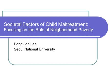 Societal Factors of Child Maltreatment: Focusing on the Role of Neighborhood Poverty Bong Joo Lee Seoul National University.