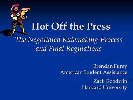 Hot Off the Press The Negotiated Rulemaking Process and Final Regulations Brendan Furey American Student Assistance Zack Goodwin Harvard University.