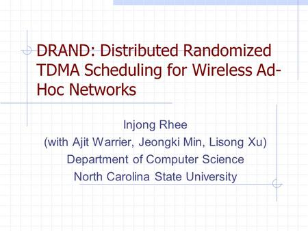DRAND: Distributed Randomized TDMA Scheduling for Wireless Ad- Hoc Networks Injong Rhee (with Ajit Warrier, Jeongki Min, Lisong Xu) Department of Computer.
