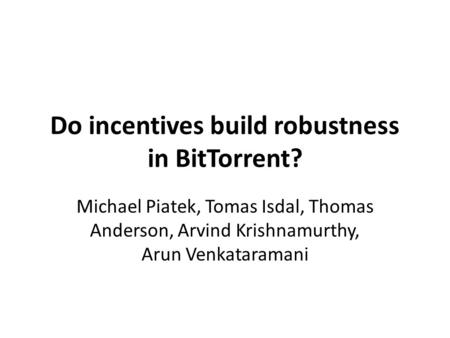 Do incentives build robustness in BitTorrent? Michael Piatek, Tomas Isdal, Thomas Anderson, Arvind Krishnamurthy, Arun Venkataramani.