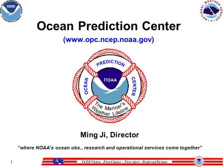 "NCEP Vision: First Choice – First Alert – Preferred Partner 1 Ocean Prediction Center (www.opc.ncep.noaa.gov) Ming Ji, Director ""where NOAA's ocean obs.,"