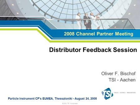 © 2008, TSI Incorporated Oliver F. Bischof TSI - Aachen Particle Instrument CP's EUMEA, Thessaloniki - August 24, 2008 Distributor Feedback Session 2008.
