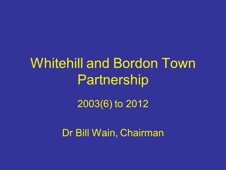 Whitehill and Bordon Town Partnership 2003(6) to 2012 Dr Bill Wain, Chairman.