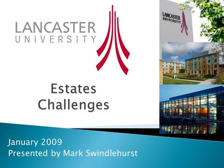 January 2009 Presented by Mark Swindlehurst.  What is the total area (m2 or acre) of the Lancaster University Estate ?  How many bed spaces does Lancaster.