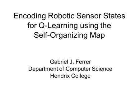Encoding Robotic Sensor States for Q-Learning using the Self-Organizing Map Gabriel J. Ferrer Department of Computer Science Hendrix College.
