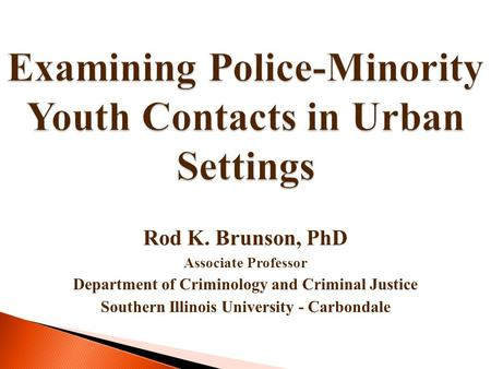 Examining Police-Minority Youth Contacts in Urban Settings Rod K. Brunson, PhD Associate Professor Department of Criminology and Criminal Justice Southern.