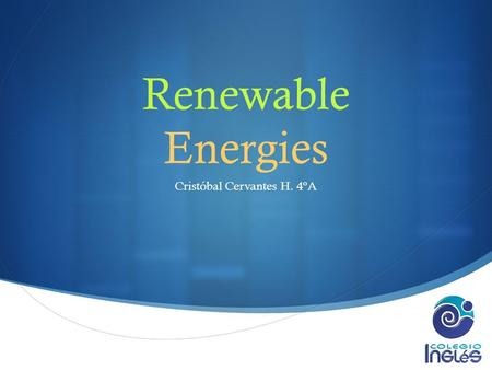  Renewable Energies Cristóbal Cervantes H. 4ºA. Definition  They are forms of enery with a practically infinite source as to human life expectancy,