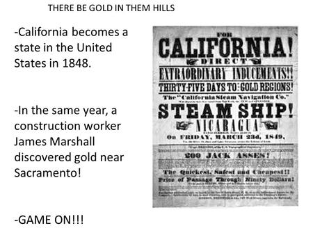 THERE BE GOLD IN THEM HILLS -California becomes a state in the United States in 1848. -In the same year, a construction worker James Marshall discovered.
