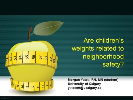 Are children's weights related to neighborhood safety? Morgan Yates, RN, MN (student) University of Calgary