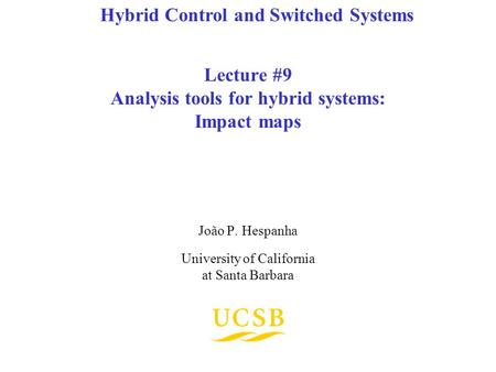 Lecture #9 Analysis tools for hybrid systems: Impact maps João P. Hespanha University of California at Santa Barbara Hybrid Control and Switched Systems.