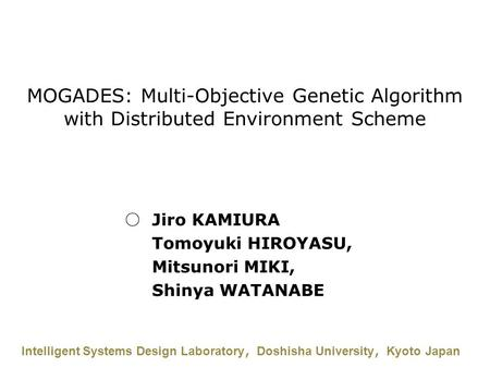 MOGADES: Multi-Objective Genetic Algorithm with Distributed Environment Scheme Intelligent Systems Design Laboratory , Doshisha University , Kyoto Japan.