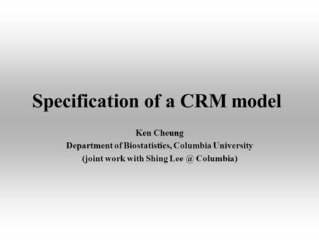 Specification of a CRM model Ken Cheung Department of Biostatistics, Columbia University (joint work with Shing Columbia)