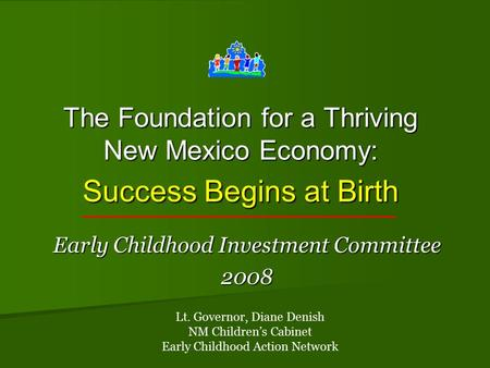 The Foundation for a Thriving New Mexico Economy: Success Begins at Birth Early Childhood Investment Committee 2008 Lt. Governor, Diane Denish NM Children's.