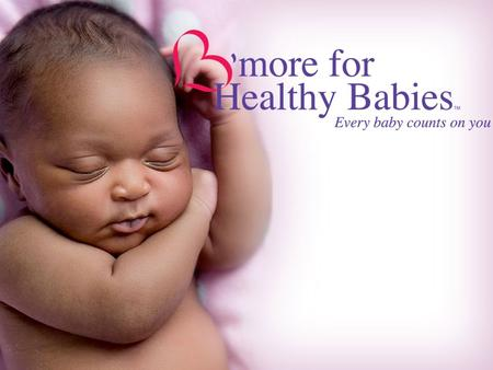 What is B'more for Healthy Babies? A new bold & exciting initiative in Baltimore Designed to decrease our high infant mortality rate Will work on different.