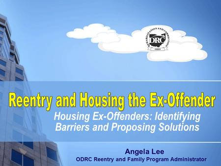 Housing Ex-Offenders: Identifying Barriers and Proposing Solutions Angela Lee ODRC Reentry and Family Program Administrator.