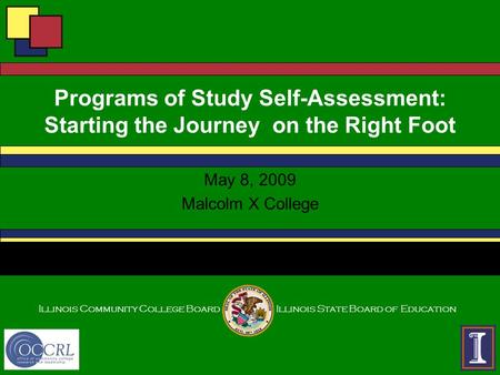 Illinois Community College BoardIllinois State Board of Education Programs of Study Self-Assessment: Starting the Journey on the Right Foot May 8, 2009.