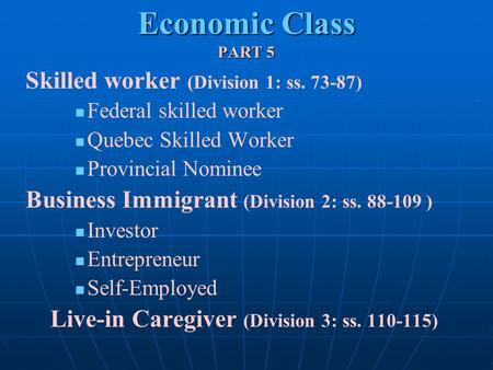 Economic Class PART 5 Skilled worker (Division 1: ss. 73-87) Federal skilled worker Quebec Skilled Worker Provincial Nominee Business Immigrant (Division.