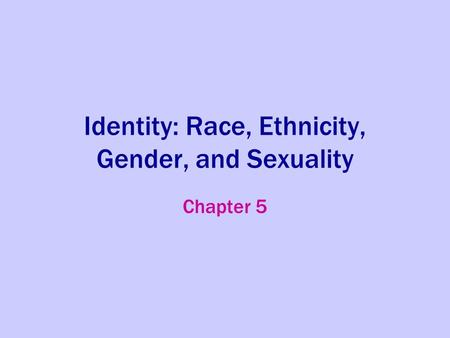 Identity: Race, Ethnicity, Gender, and Sexuality Chapter 5.