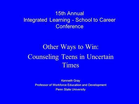 15th Annual Integrated Learning - School to Career Conference Other Ways to Win: Counseling Teens in Uncertain Times Kenneth Gray Professor of Workforce.