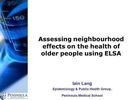 Assessing neighbourhood effects on the health of older people using ELSA Iain Lang Epidemiology & Public Health Group, Peninsula Medical School.