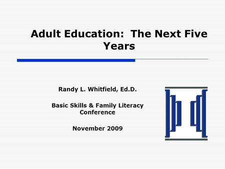 Adult Education: The Next Five Years Randy L. Whitfield, Ed.D. Basic Skills & Family Literacy Conference November 2009.