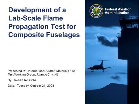 Presented to: International Aircraft Materials Fire Test Working Group, Atlantic City, NJ By: Robert Ian Ochs Date: Tuesday, October 21, 2008 Federal Aviation.