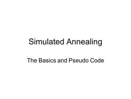 Simulated Annealing The Basics and Pseudo Code. SA Basics Fundamentally simple algorithm –Not much more intelligent than guessing Relies on the algorithm's.