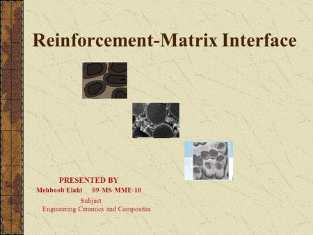 Reinforcement-Matrix Interface PRESENTED BY Mehboob Elahi 09-MS-MME-10 Subject Engineering Ceramics and Composites.