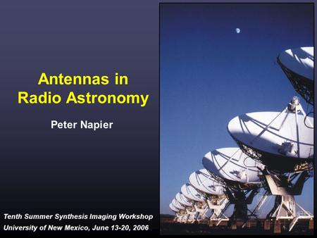 Tenth Summer Synthesis Imaging Workshop University of New Mexico, June 13-20, 2006 Antennas in Radio Astronomy Peter Napier.