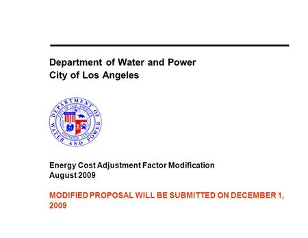 Department of Water and Power City of Los Angeles Energy Cost Adjustment Factor Modification August 2009 MODIFIED PROPOSAL WILL BE SUBMITTED ON DECEMBER.
