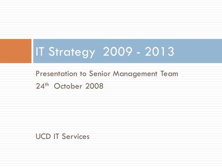 Presentation to Senior Management Team 24 th October 2008 UCD IT Services IT Strategy 2009 - 2013.