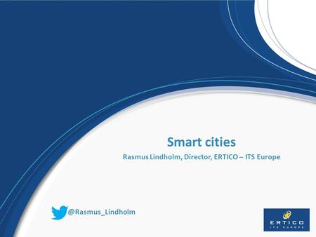 Smart cities Rasmus Lindholm, Director, ERTICO – ITS