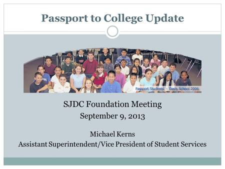 Passport to College Update SJDC Foundation Meeting September 9, 2013 Michael Kerns Assistant Superintendent/Vice President of Student Services.